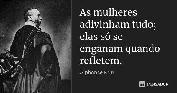 As mulheres adivinham tudo; elas só se enganam quando refletem.... Frase de Alphonse Karr.