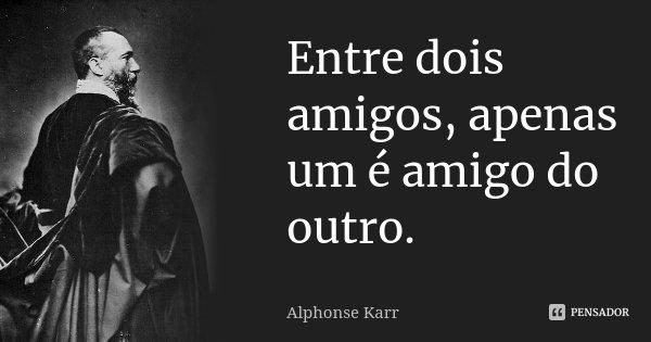 Entre dois amigos, apenas um é amigo do outro.... Frase de Alphonse Karr.