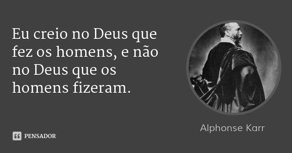 Eu creio no Deus que fez os homens, e não no Deus que os homens fizeram.... Frase de Alphonse Karr.