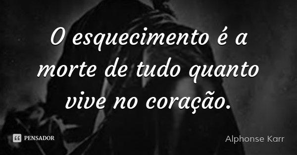 O esquecimento é a morte de tudo quanto vive no coração.... Frase de Alphonse Karr.