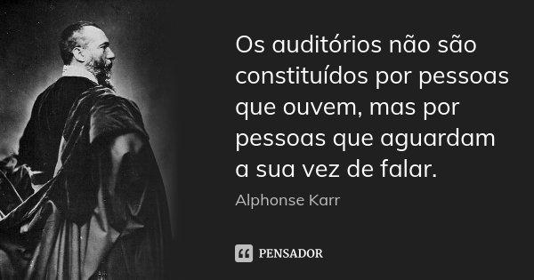 Os auditórios não são constituídos por pessoas que ouvem, mas por pessoas que aguardam a sua vez de falar.... Frase de Alphonse Karr.