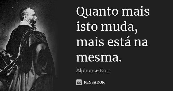 Quanto mais isto muda, mais está na mesma.... Frase de Alphonse Karr.