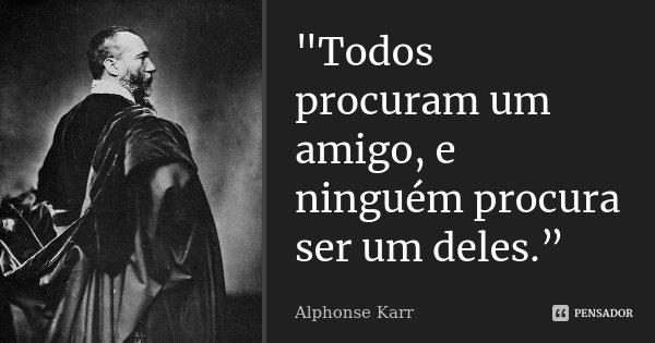 """""""Todos procuram um amigo, e ninguém procura ser um deles.""""... Frase de Alphonse Karr."""