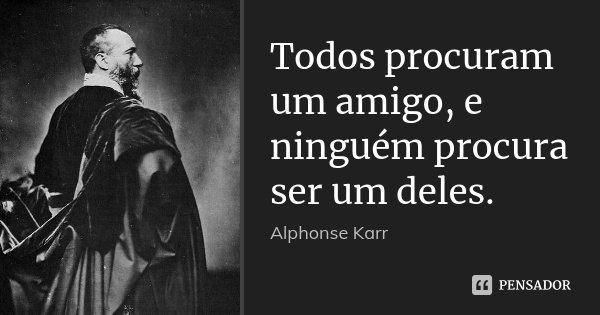 Todos procuram um amigo, e ninguém procura ser um deles.... Frase de Alphonse Karr.