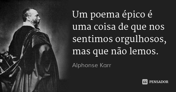Um poema épico é uma coisa de que nos sentimos orgulhosos, mas que não lemos.... Frase de Alphonse Karr.