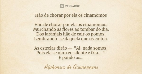 Hão de chorar por ela os cinamomos Hão de chorar por ela os cinamomos, Murchando as flores ao tombar do dia. Dos laranjais hão de cair os pomos, Lembrando-se da... Frase de Alphonsus de Guimaraens.