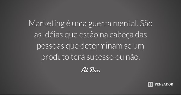 Marketing é uma guerra mental. São as idéias que estão na cabeça das pessoas que determinam se um produto terá sucesso ou não.... Frase de Al Ries.