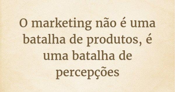 O marketing não é uma batalha de produtos, é uma batalha de percepções... Frase de Al Ries.
