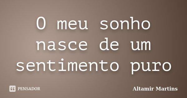 O meu sonho nasce de um sentimento puro... Frase de Altamir Martins.