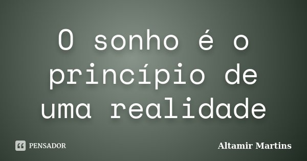 O sonho é o princípio de uma realidade... Frase de Altamir Martins.