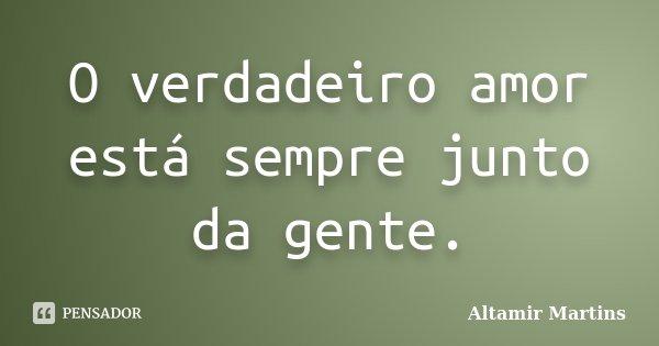 O verdadeiro amor está sempre junto da gente.... Frase de Altamir Martins.