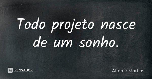 Todo projeto nasce de um sonho.... Frase de Altamir Martins.