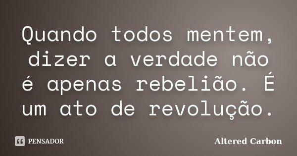 Quando todos mentem, dizer a verdade não é apenas rebelião. É um ato de revolução.... Frase de Altered Carbon.
