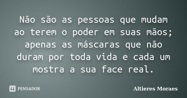 Não são as pessoas que mudam ao terem o poder em suas mãos; apenas as máscaras que não duram por toda vida e cada um mostra a sua face real.... Frase de Altieres Moraes.