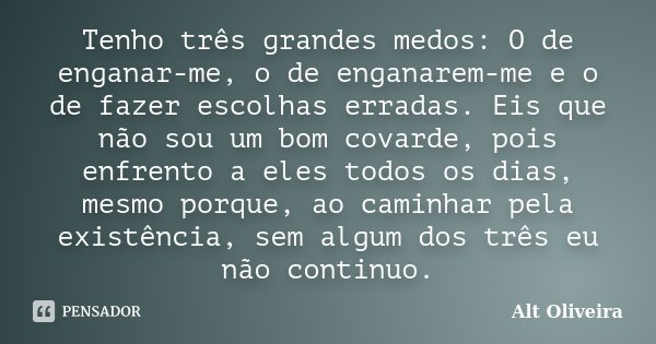 Tenho três grandes medos: O de enganar-me, o de enganarem-me e o de fazer escolhas erradas. Eis que não sou um bom covarde, pois enfrento a eles todos os dias, ... Frase de Alt Oliveira.