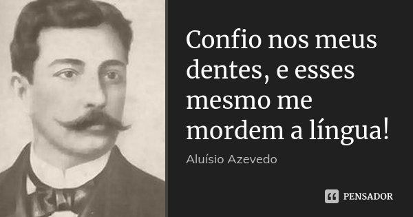 Confio nos meus dentes, e esses mesmo me mordem a língua!... Frase de Aluísio Azevedo.