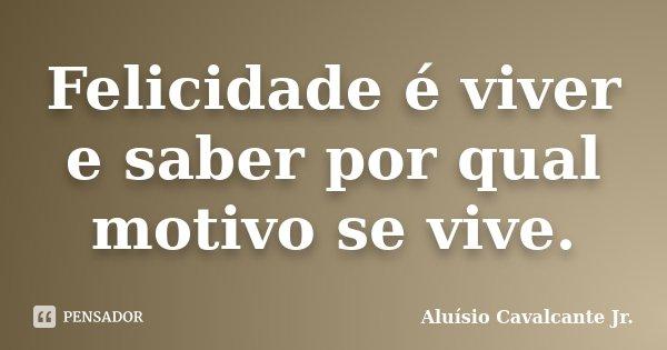 Felicidade é viver e saber por qual motivo se vive.... Frase de Aluísio Cavalcante Jr.