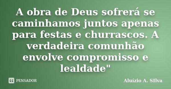 """A obra de Deus sofrerá se caminhamos juntos apenas para festas e churrascos. A verdadeira comunhão envolve compromisso e lealdade""""... Frase de Aluízio A. SIlva."""