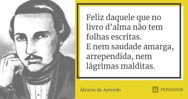 Feliz daquele que no livro d'alma não tem folhas escritas. E nem saudade amarga, arrependida, nem lágrimas malditas.... Frase de Álvares de Azevedo.