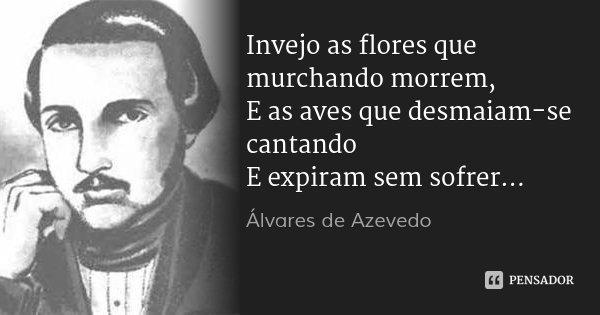 Invejo as flores que murchando morrem, E as aves que desmaiam-se cantando E expiram sem sofrer...... Frase de Álvares de Azevedo.