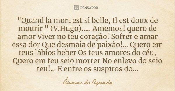 """""""Quand la mort est si belle, Il est doux de mourir """" (V.Hugo) ..... Amemos! quero de amor Viver no teu coração! Sofrer e amar essa dor Que desmaia de ... Frase de Álvares de Azevedo."""