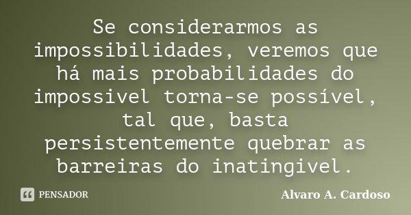 Se considerarmos as impossibilidades, veremos que há mais probabilidades do impossivel torna-se possível, tal que, basta persistentemente quebrar as barreiras d... Frase de Alvaro A. Cardoso.