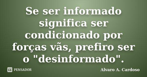 """Se ser informado significa ser condicionado por forças vãs, prefiro ser o """"desinformado"""".... Frase de Alvaro A. Cardoso."""