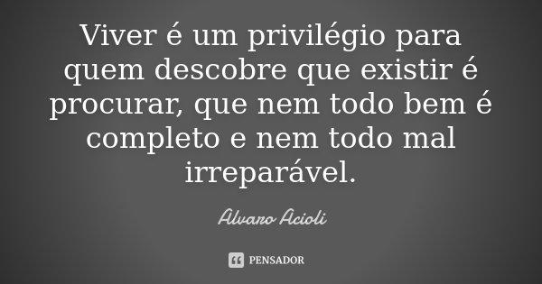 Viver é um privilégio para quem descobre que existir é procurar, que nem todo bem é completo e nem todo mal irreparável.... Frase de Alvaro Acioli.
