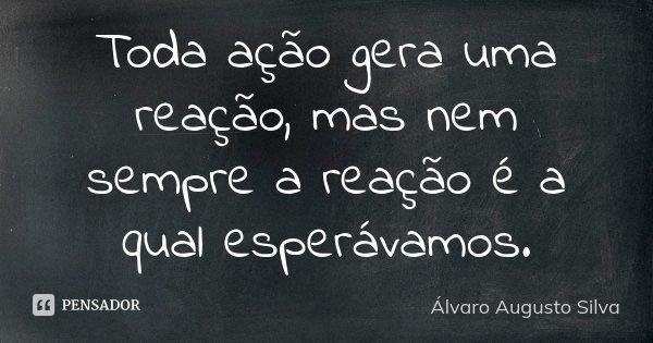 Toda Ação Gera Uma Reação Mas Nem álvaro Augusto Silva