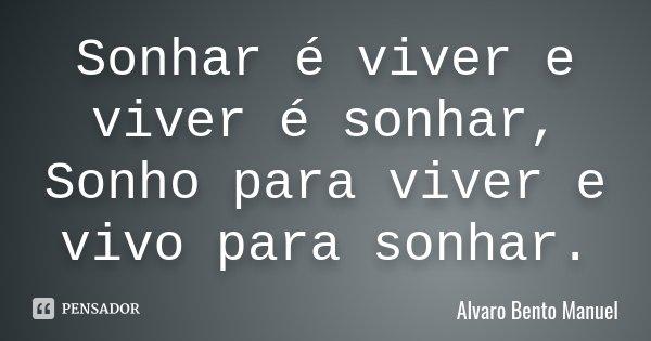 Sonhar é viver e viver é sonhar, Sonho para viver e vivo para sonhar.... Frase de Alvaro Bento Manuel.