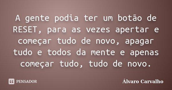 10 Frases Que Você Deveria Adotar Como Lema No Dia A Dia: A Gente Podia Ter Um Botão De RESET,... Álvaro Carvalho