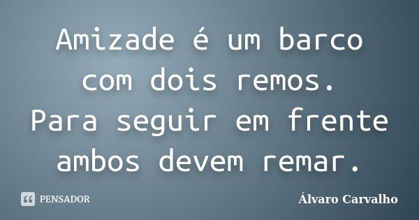 Amizade é um barco com dois remos. Para seguir em frente ambos devem remar. -álvaro.carvalho... Frase de Álvaro Carvalho.