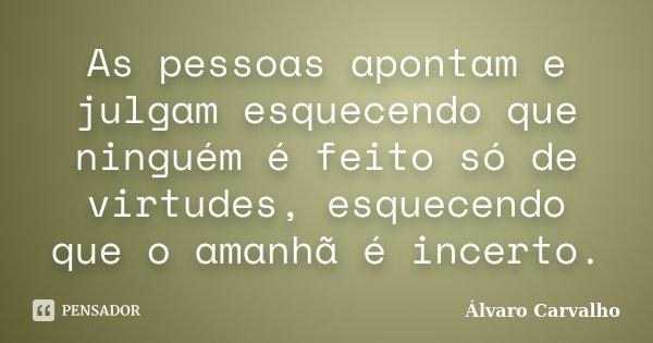 As pessoas apontam e julgam esquecendo que ninguém é feito só de virtudes, esquecendo que o amanhã é incerto.... Frase de Álvaro Carvalho.