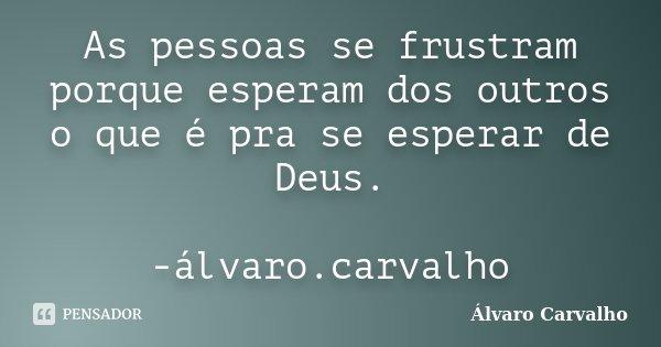 As pessoas se frustram porque esperam dos outros o que é pra se esperar de Deus. -álvaro.carvalho... Frase de Álvaro Carvalho.
