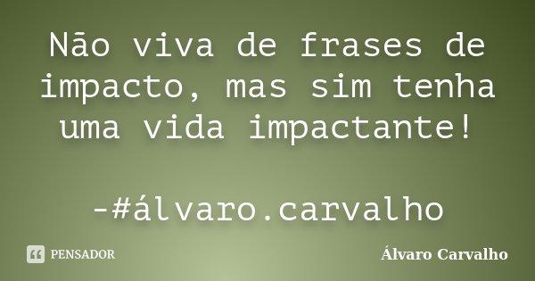 Não viva de frases de impacto, mas sim tenha uma vida impactante! -#álvaro.carvalho... Frase de Álvaro Carvalho.