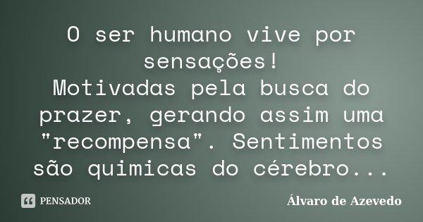 """O ser humano vive por sensações! Motivadas pela busca do prazer, gerando assim uma """"recompensa"""". Sentimentos são quimicas do cérebro...... Frase de Álvaro de Azevedo."""