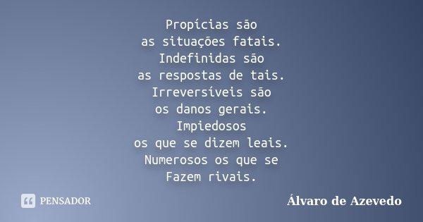 Propícias são as situações fatais. Indefinidas são as respostas de tais. Irreversíveis são os danos gerais. Impiedosos os que se dizem leais. Numerosos os que s... Frase de Álvaro De Azevedo.