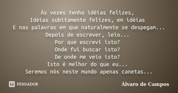 Às vezes tenho idéias felizes, Idéias subitamente felizes, em idéias E nas palavras em que naturalmente se despegam... Depois de escrever, leio... Por que escre... Frase de Álvaro de Campos.