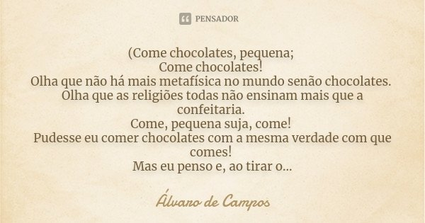 (Come chocolates, pequena; Come chocolates! Olha que não há mais metafísica no mundo senão chocolates. Olha que as religiões todas não ensinam mais que a confei... Frase de Álvaro de Campos.