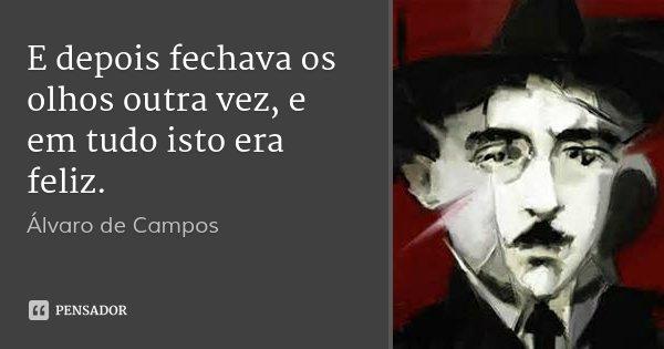 E depois fechava os olhos outra vez, e em tudo isto era feliz.... Frase de Álvaro de Campos.