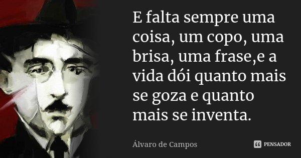 E falta sempre uma coisa, um copo, uma brisa, uma frase,e a vida dói quanto mais se goza e quanto mais se inventa.... Frase de Álvaro de Campos.