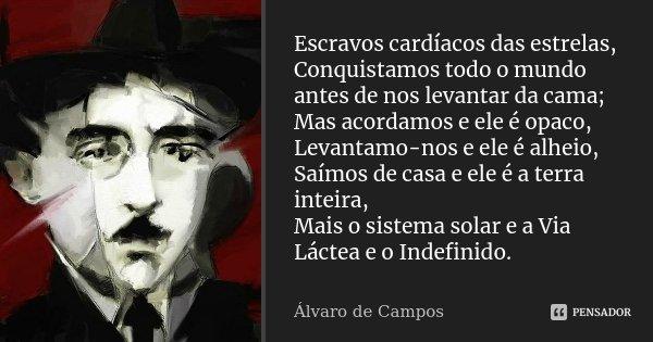 Escravos cardíacos das estrelas, Conquistamos todo o mundo antes de nos levantar da cama; Mas acordamos e ele é opaco, Levantamo-nos e ele é alheio, Saímos de c... Frase de Alvaro de Campos.