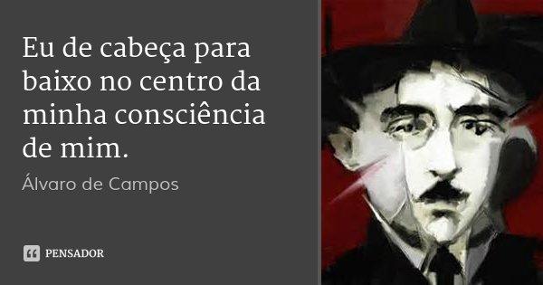 Eu de cabeça para baixo no centro da minha consciência de mim.... Frase de Álvaro de Campos.