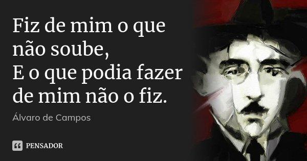 Fiz de mim o que não soube, E o que podia fazer de mim não o fiz.... Frase de Álvaro de Campos.
