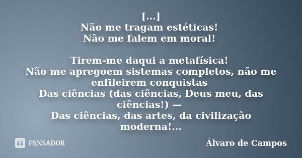 [...] Não me tragam estéticas! Não me falem em moral! Tirem-me daqui a metafísica! Não me apregoem sistemas completos, não me enfileirem conquistas Das ciências... Frase de Álvaro de Campos.