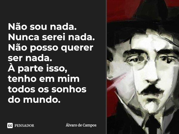 Não sou nada. Nunca serei nada. Não posso querer ser nada. À parte isso, tenho em mim todos os sonhos do mundo.... Frase de Álvaro de Campos.