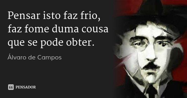 Pensar isto faz frio, faz fome duma cousa que se pode obter.... Frase de Álvaro de Campos.