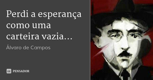 Perdi a esperança como uma carteira vazia...... Frase de Álvaro de Campos.