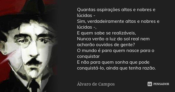 Quantas aspirações altas e nobres e lúcidas - Sim, verdadeiramente altas e nobres e lúcidas -, E quem sabe se realizáveis, Nunca verão a luz do sol real nem ach... Frase de Alvaro de Campos.