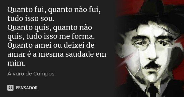 Quanto fui, quanto não fui, tudo isso sou. Quanto quis, quanto não quis, tudo isso me forma. Quanto amei ou deixei de amar é a mesma saudade em mim.... Frase de Álvaro de Campos.